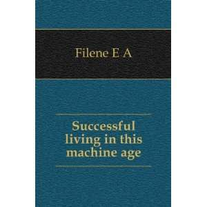 Successful living in this machine age Filene E A Books
