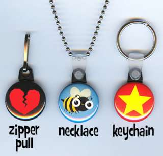 Also available button zipper pulls, necklaces, keychains and magnets