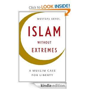 Islam without Extremes A Muslim Case for Liberty Mustafa Akyol